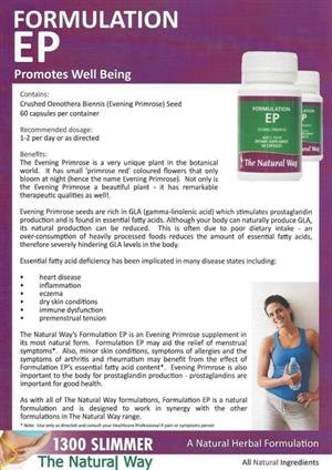 <p><strong>PROMOTES WELL BEING</strong></p> <p><strong>Benefits</strong>:</p> <p>The Evening Primrose is a very unique plant in the botanical world. It has small 'primrose red' coloured flowers that only bloom at night (hence the name Evening Primrose). Not only is the Evening Primrose a beautiful plant – it has remarkable therapeutic qualities as well!.</p> <p>Evening Primrose seeds are rich in GLA (gamma-linolenic acid) which is a type of prostaglandin which is found in essential fatty acids.? Although your body can naturally produce GLA, its natural production can be reduced. This is often due to poor dietary intake – an over-consumption of heavily processed foods reduces the amount of essential fatty acids, therefore severely hindering GLA levels in the body.</p> <p>Essential fatty acid deficiency has been implicated in many disease states including:</p> <ul> <li>heart disease</li> <li>inflammation</li> <li>eczema</li> <li>dry skin conditions</li> <li>immune dysfunction</li> <li>premenstrual tension</li> </ul> <p></p> <p>The Natural Way's<strong>Formulation EP</strong>is an Evening Primrose supplement in its most natural form.<strong>Formulation EP</strong>may aid the relief of menstrual symptoms*. Also, minor skin conditions, symptoms of allergies and the symptoms of arthritis and rheumatism may benefit from the effect of<strong>Formulation EP'</strong>s essential fatty acid content*. Naturally cures mood swings, source of omega fatty acids. Evening Primrose is also important to the body for prostaglandin production – prostaglandins are important for good health.</p> <p>As with all of The Natural Way formulations,<strong>Formulation EP</strong>is a natural formulation and is designed to work in synergy with the other formulations in The Natural Way range. Evening primrose oil is a natural herbal treatment for increased wellbeing and PMT symptoms.</p>